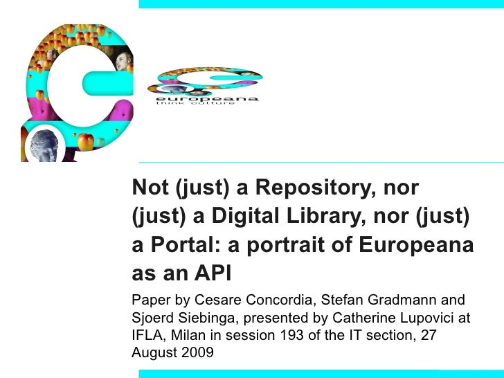 Not (just) a Repository, nor (just) a Digital Library, nor (just) a Portal: a portrait of Europeana as an API Paper by  Ce...