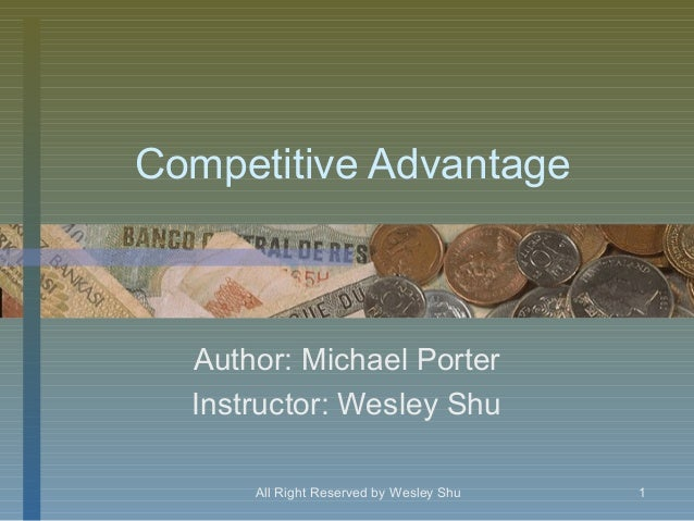 Competitive Advantage  Author: Michael Porter  Instructor: Wesley Shu      All Right Reserved by Wesley Shu   1