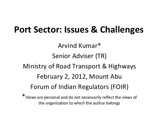 Port Sector: Issues & Challenges                   Arvind Kumar*                Senior Adviser (TR) Ministry of Road Trans...