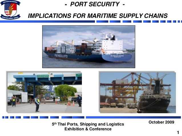 - PORT SECURITY - IMPLICATIONS FOR MARITIME SUPPLY CHAINS October 2009 5th Thai Ports, Shipping and Logistics Exhibition &...