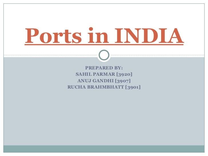 PREPARED BY: SAHIL PARMAR [3920] ANUJ GANDHI [3907] RUCHA BRAHMBHATT [3901] Ports in INDIA