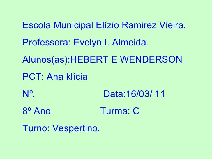 Escola Municipal Elízio Ramirez Vieira. Professora: Evelyn I. Almeida. Alunos(as):HEBERT E WENDERSON PCT: Ana klícia Nº.  ...