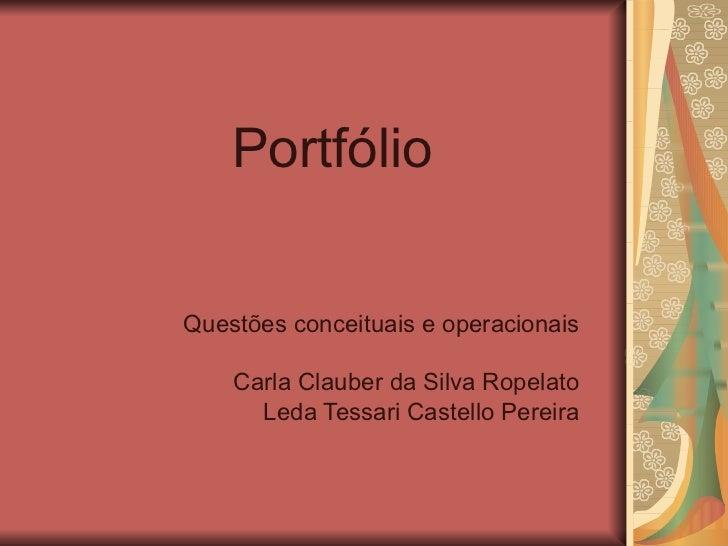 Portfólio Questões conceituais e operacionais Carla Clauber da Silva Ropelato Leda Tessari Castello Pereira