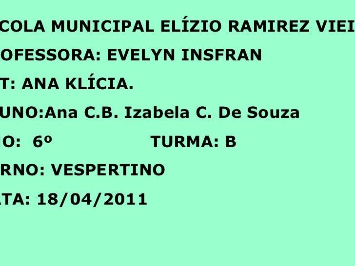 <ul>ESCOLA MUNICIPAL ELÍZIO RAMIREZ VIEIRA. PROFESSORA: EVELYN INSFRAN PCT: ANA KLÍCIA. ALUNO:Ana C.B. Izabela C. De Souza...