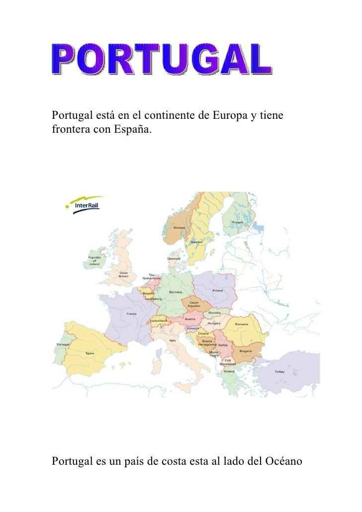 Portugal está en el continente de Europa y tiene frontera con España.     Portugal es un país de costa esta al lado del Oc...