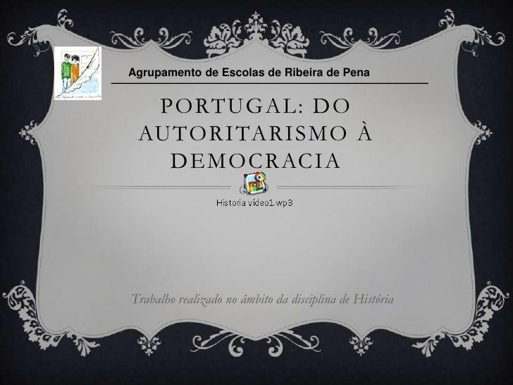 Agrupamento de Escolas de Ribeira de Pena  PORTUGAL: DO AUTORITARISMO À   DEMOCRACIATrabalho realizado no âmbito da discip...