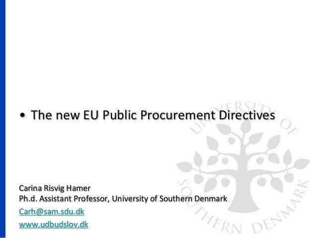 • The new EU Public Procurement Directives Carina Risvig Hamer Ph.d. Assistant Professor, University of Southern Denmark C...