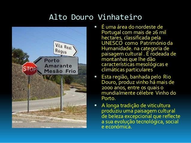 Alto Douro Vinhateiro  É uma área do nordeste de Portugal com mais de 26 mil hectares, classificada pela UNESCO como Patr...