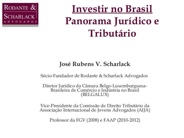 Investir no Brasil Panorama Jurídico e Tributário José Rubens V. Scharlack Sócio-Fundador de Rodante & Scharlack Advogados...