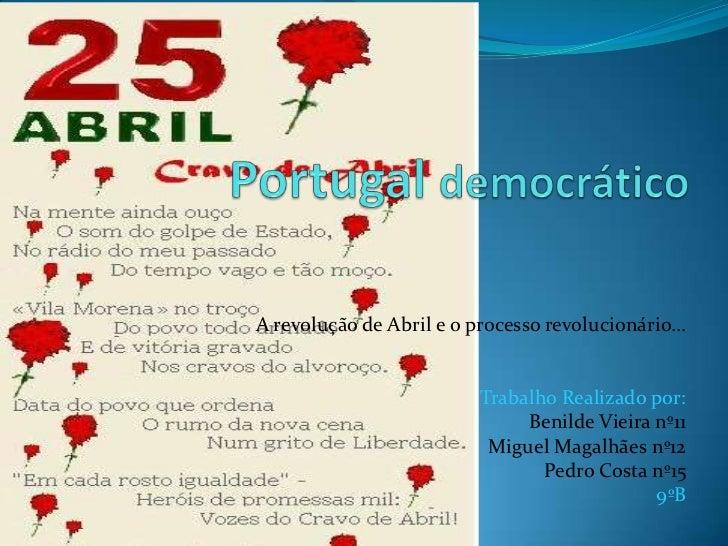 Portugaldemocrático<br />A revolução de Abril e o processo revolucionário...<br />Trabalho Realizado por: <br />Benilde Vi...