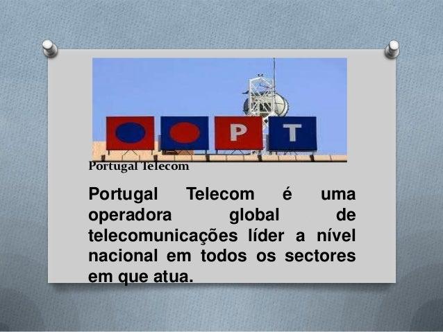 Portugal TelecomPortugal   Telecom     é umaoperadora       global     detelecomunicações líder a nívelnacional em todos o...
