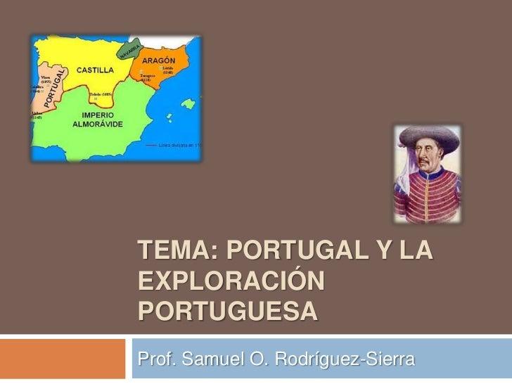 TEMA: PORTUGAL Y LAEXPLORACIÓNPORTUGUESAProf. Samuel O. Rodríguez-Sierra