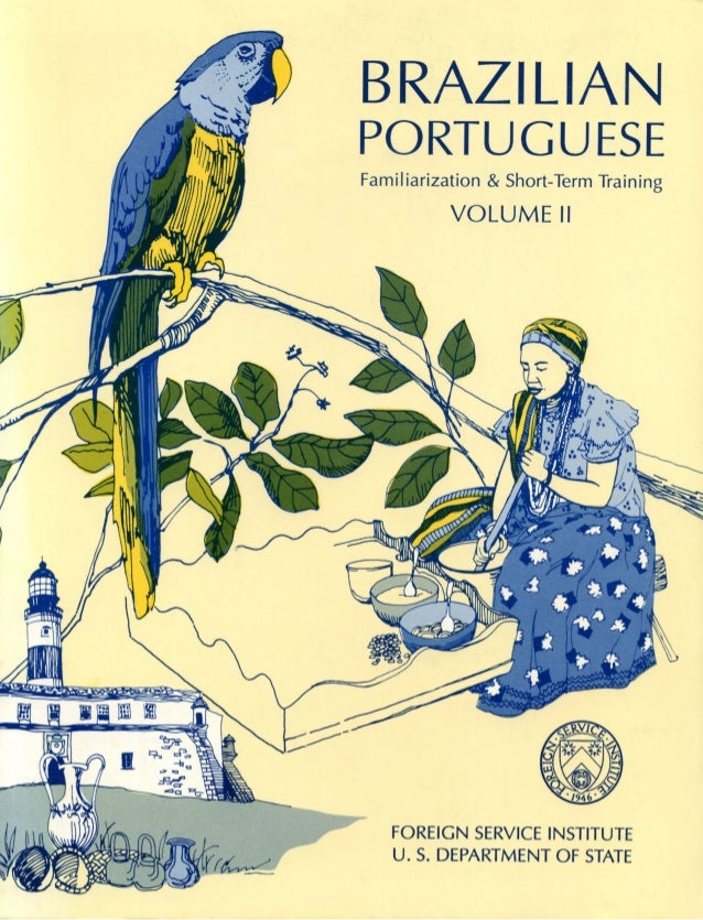 BRAZILIAN PORTUGUESE Familiarization & Short-Term Training VOLUME II FOREIGN SERVICE INSTITUTE U. S. DEPARTMENT OF STATE