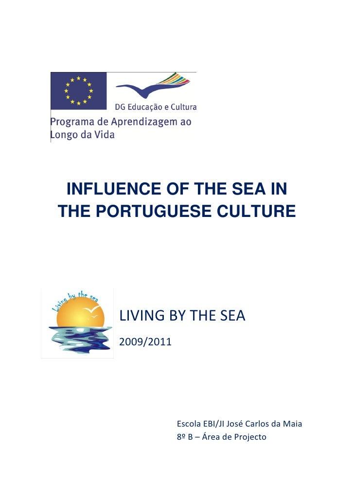 INFLUENCE OF THE SEA INTHE PORTUGUESE CULTURE      LIVING BY THE SEA      2009/2011                  Escola EBI/JI José Ca...