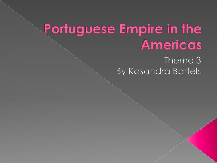 Portuguese Empire in the Americas<br />Theme 3 <br />By Kasandra Bartels<br />
