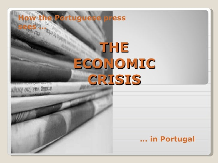 THE ECONOMIC CRISIS How the Portuguese press sees … …  in Portugal