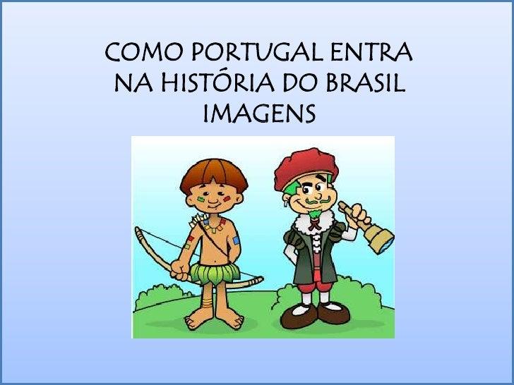 COMO PORTUGAL ENTRA NA HISTÓRIA DO BRASIL<br />