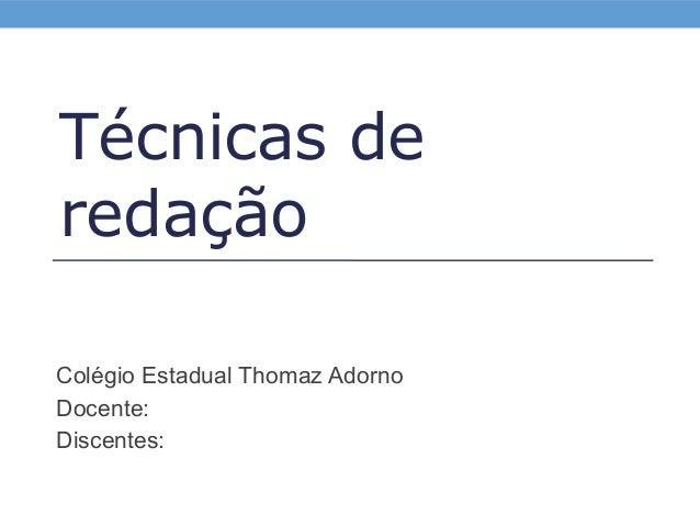 Técnicas de redação Colégio Estadual Thomaz Adorno Docente: Discentes:
