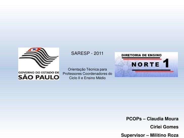 SARESP - 2011<br />Orientação Técnica para Professores Coordenadores do Ciclo II e Ensino Médio<br />PCOPs – Claudia Moura...