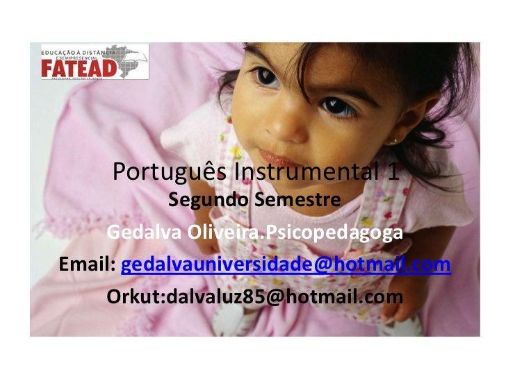 Português Instrumental 1<br />Segundo Semestre<br />GedalvaOliveira.Psicopedagoga<br />Email: gedalvauniversidade@hotmail...