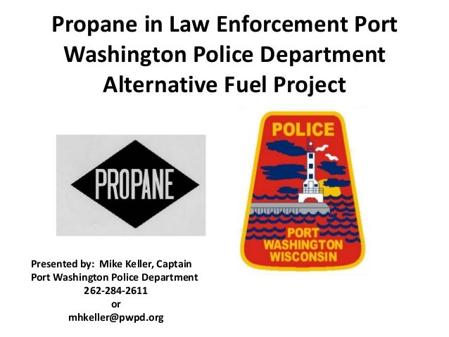 Propane in Law Enforcement Port Washington Police Department Alternative Fuel Project Presented by: Mike Keller, Captain P...