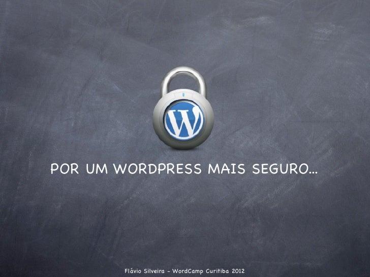 POR UM WORDPRESS MAIS SEGURO...        Flávio Silveira - WordCamp Curitiba 2012
