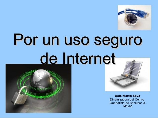 Por un uso seguro    de Internet               Dolo Martín Silva            Dinamizadora del Centro            Guadalinfo ...