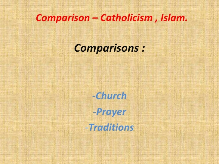 Comparison – Catholicism , Islam.        Comparisons :            -Church            -Prayer          -Traditions