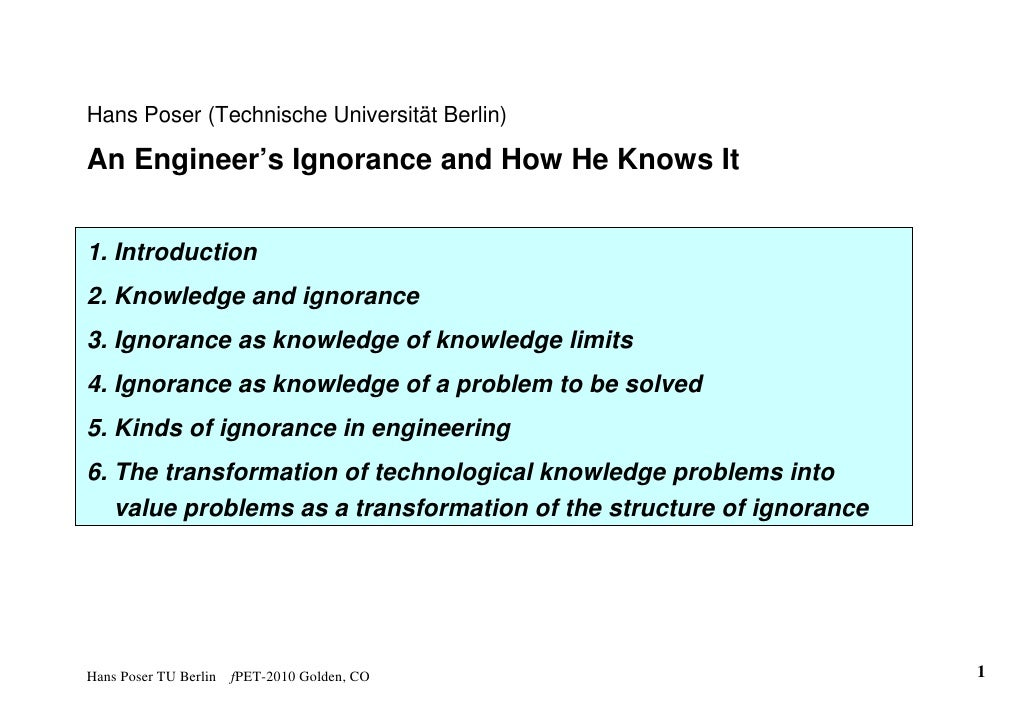 Hans Poser (Technische Universität Berlin)  An Engineer's Ignorance and How He Knows It   1. Introduction 2. Knowledge and...