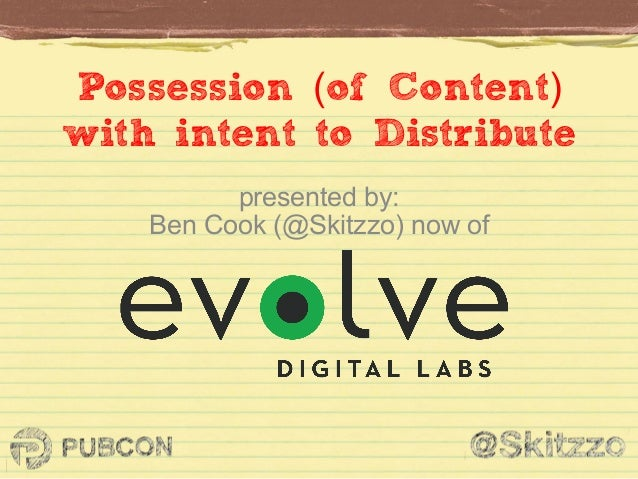Possession (of Content) with intent to Distribute presented by: Ben Cook (@Skitzzo) now of