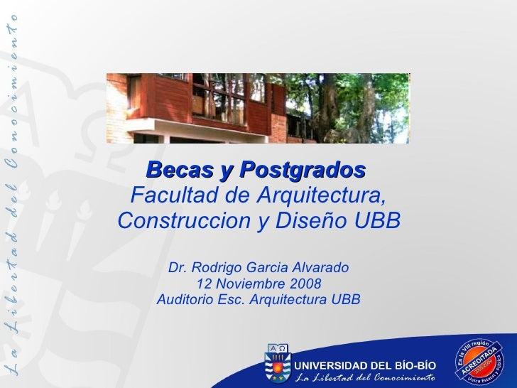 Becas y Postgrados  Facultad de Arquitectura, Construccion y Diseño UBB Dr. Rodrigo Garcia Alvarado 12 Noviembre 2008 Audi...
