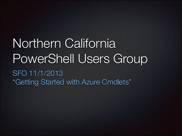 "Northern California PowerShell Users Group	 SFO 11/1/2013 ""Getting Started with Azure Cmdlets"""