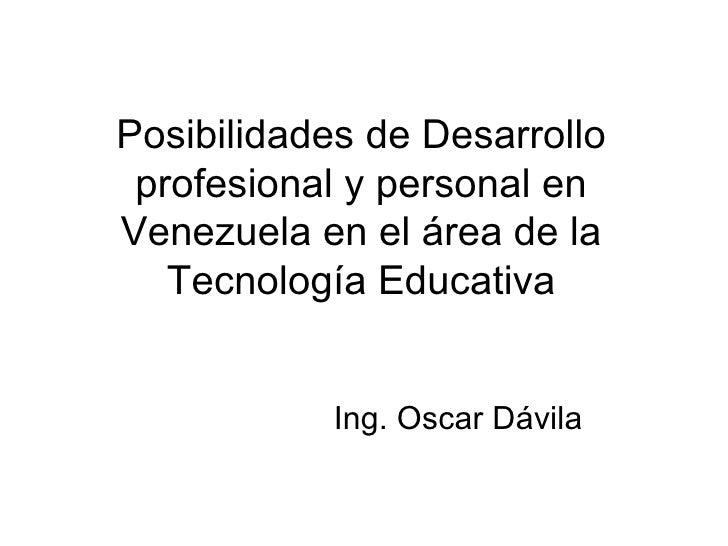 Posibilidades de Desarrollo profesional y personal en Venezuela en el área de la Tecnología Educativa Ing. Oscar Dávila