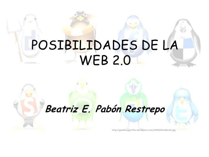 POSIBILIDADES DE LA WEB 2.0<br />Beatriz E. Pabón Restrepo<br />http://geieknazgul.fles.wordpress.com/2009/04/allbirds.jpg...
