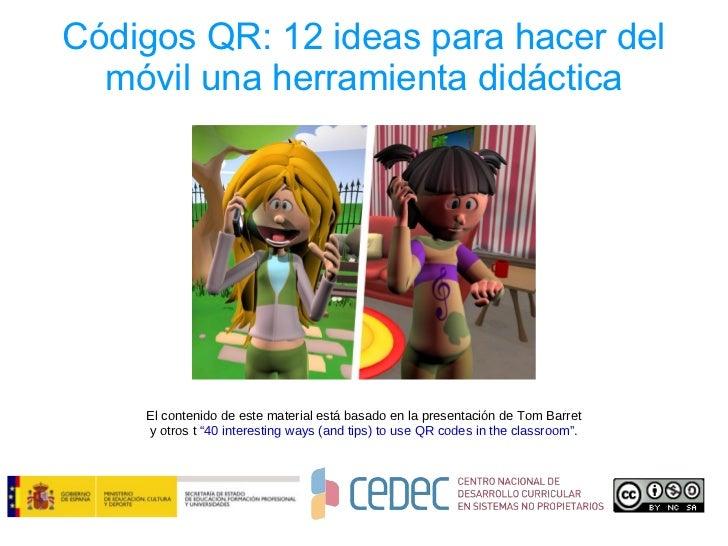 Códigos QR: 12 ideas para hacer del  móvil una herramienta didáctica    El contenido de este material está basado en la pr...