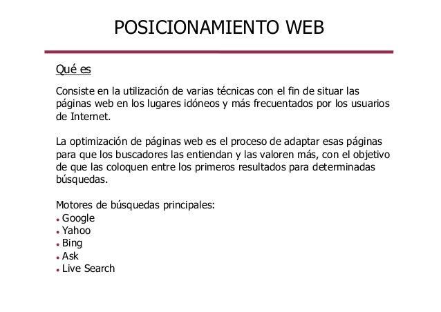 POSICIONAMIENTO WEB Qué es Consiste en la utilización de varias técnicas con el fin de situar las páginas web en los lugar...