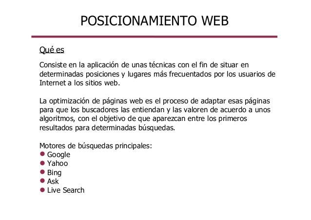 POSICIONAMIENTO WEB Qué es Consiste en la aplicación de unas técnicas con el fin de situar en determinadas posiciones y lu...