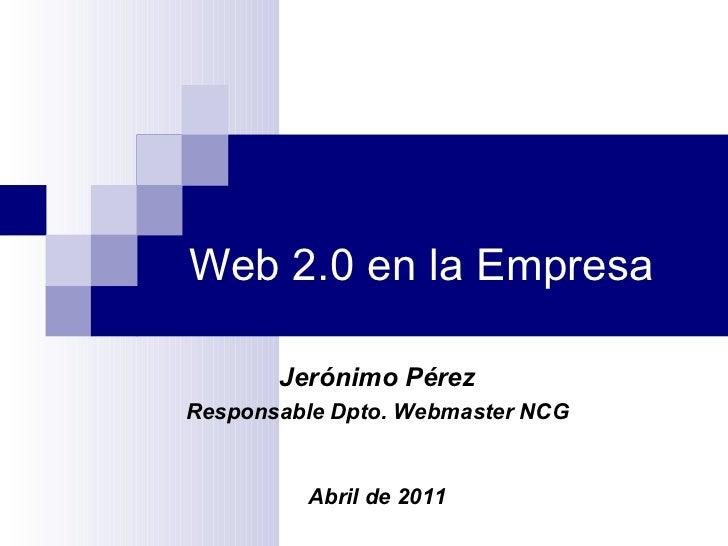 Web 2.0 en la Empresa Jerónimo Pérez Responsable Dpto. Webmaster NCG Abril de 2011