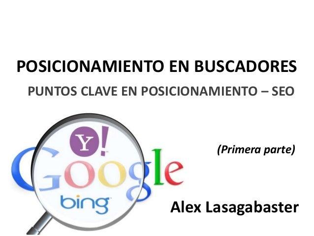 POSICIONAMIENTO EN BUSCADORES PUNTOS CLAVE EN POSICIONAMIENTO – SEO (Primera parte) Alex Lasagabaster