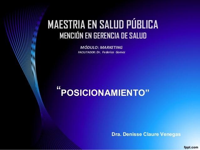 """MAESTRIA EN SALUD PÚBLICA MENCIÓN EN GERENCIA DE SALUD """"POSICIONAMIENTO"""" MÓDULO: MARKETING FACILITADOR: Dr. Federico Gomez..."""
