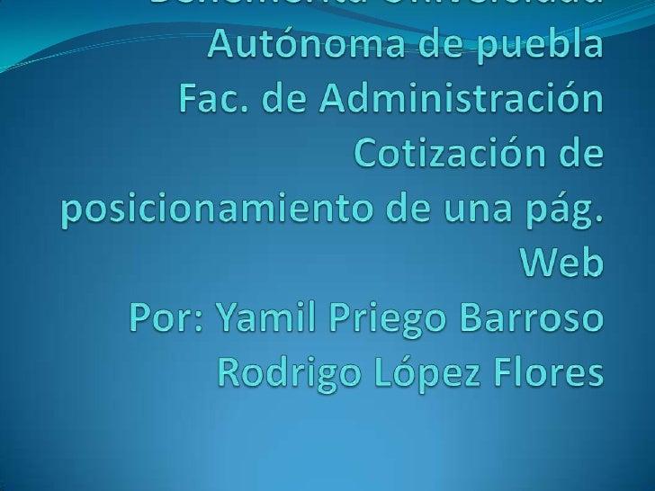 Benemérita Universidad Autónoma de pueblaFac. de AdministraciónCotización de posicionamiento de una pág. WebPor: Yamil Pri...