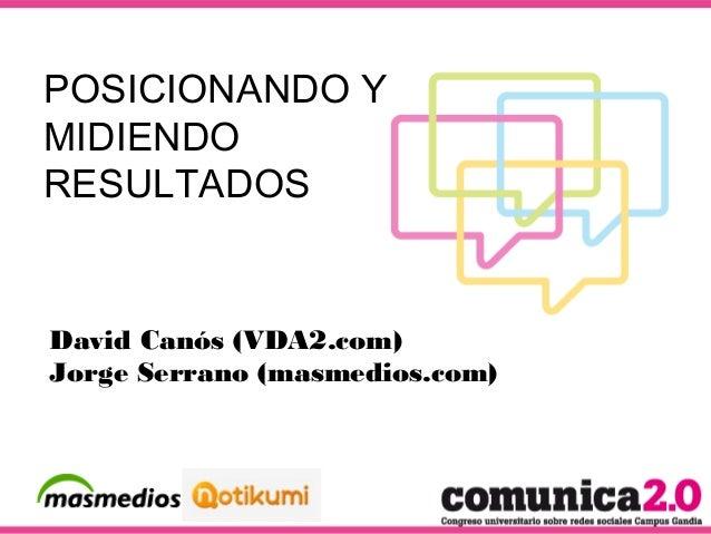 POSICIONANDO Y MIDIENDO RESULTADOS David Canós (VDA2.com) Jorge Serrano (masmedios.com)