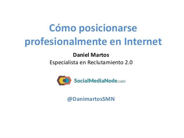 Cómo posicionarse profesionalmente en Internet Daniel Martos Especialista en Reclutamiento 2.0 @DanimartosSMN
