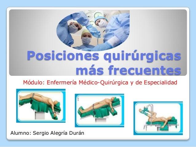 Posiciones quirúrgicas más frecuentes Módulo: Enfermería Médico-Quirúrgica y de Especialidad Alumno: Sergio Alegría Durán