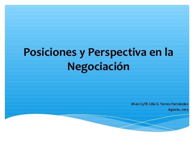 Posiciones y Perspectiva en la Negociación M en CyTE Lilia G. Torres Fernández Agosto, 2015