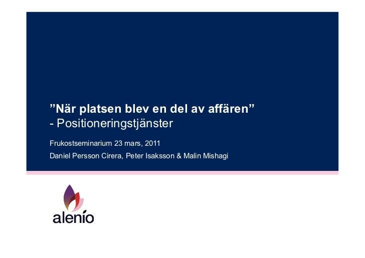 """""""När platsen blev en del av affären""""- PositioneringstjänsterFrukostseminarium 23 mars, 2011Daniel Persson Cirera, Peter Is..."""