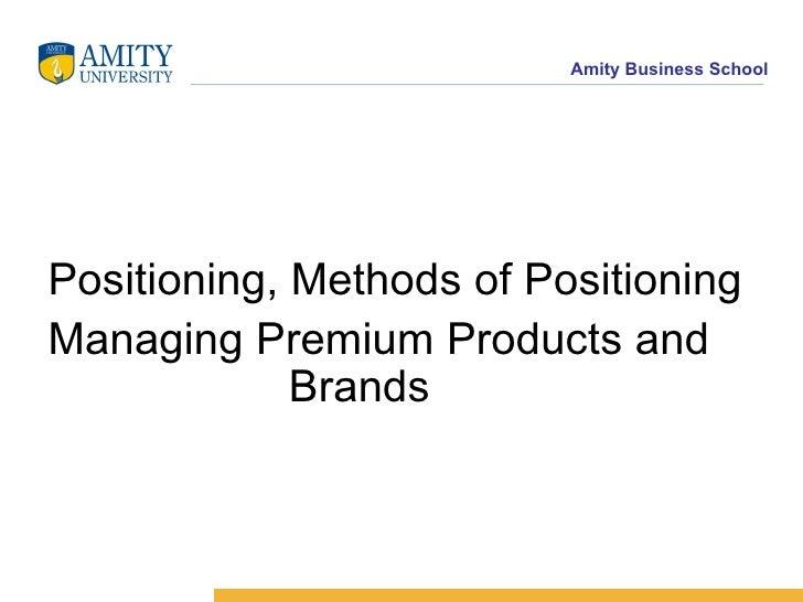 <ul><li>Positioning, Methods of Positioning </li></ul><ul><li>Managing Premium Products and  Brands </li></ul>