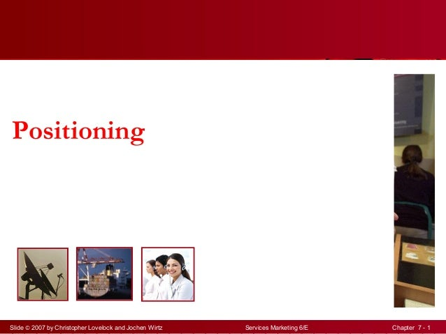 Slide © 2007 by Christopher Lovelock and Jochen Wirtz Services Marketing 6/E Chapter 7 - 1 Positioning