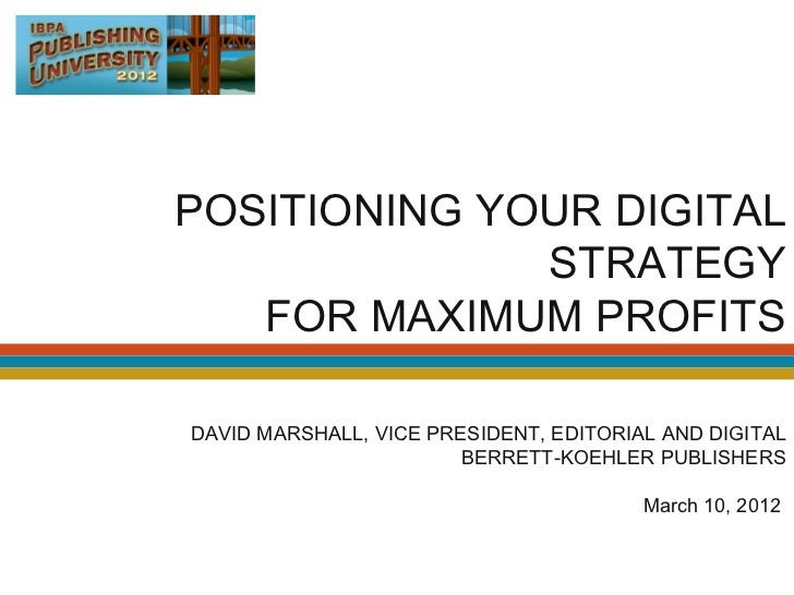 POSITIONING YOUR DIGITAL              STRATEGY   FOR MAXIMUM PROFITSDAVID MARSHALL, VICE PRESIDENT, EDITORIAL AND DIGITAL ...