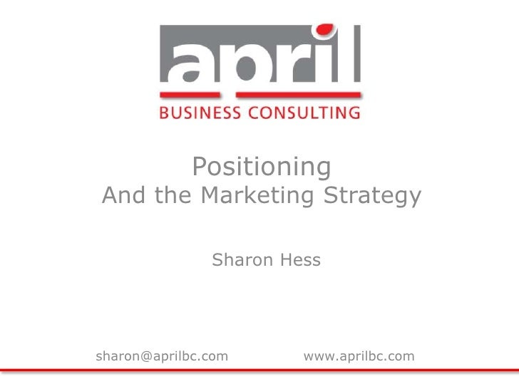 Positioning<br />And the Marketing Strategy<br />Sharon Hess<br />sharon@aprilbc.com		www.aprilbc.com<br />